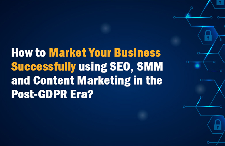 How to Market Your Business Successfully Using SEO, SMM and Content Marketing in the Post-GDPR Era