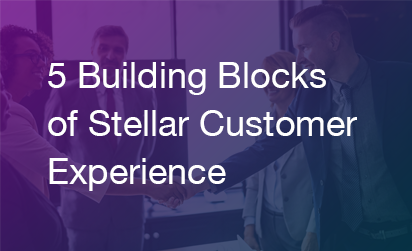 5 Building Blocks of Stellar Customer Experience