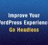 Improve Your WordPress Experience, Go Headles