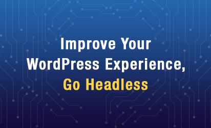 Improve Your WordPress Experience, Go Headless