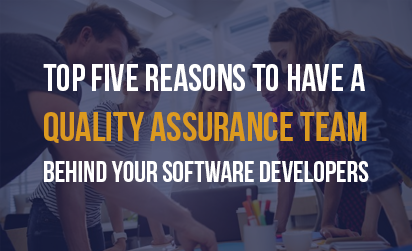 Top Five Reasons to Have a Quality Assurance Team Behind Your Developers