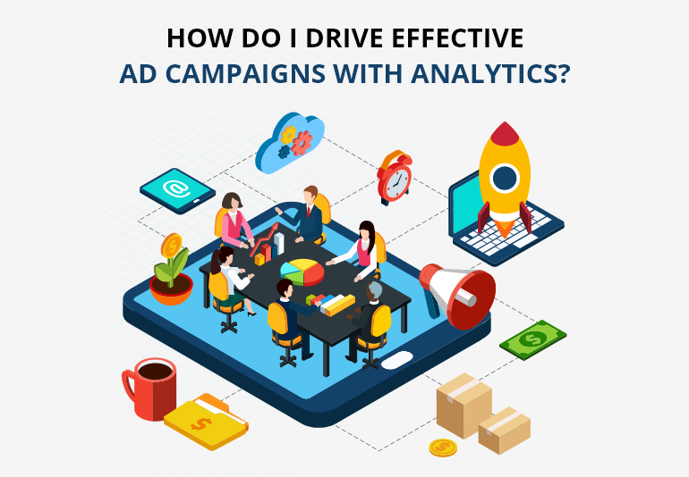 How Do I Drive Effective Ad Campaigns With Analytics?