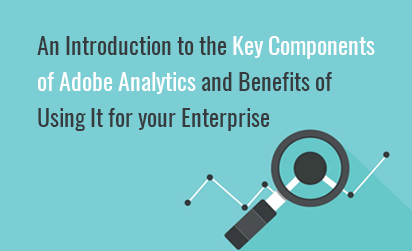 An Introduction to the Key Components of Adobe Analytics and Benefits of Using It for your Enterprise